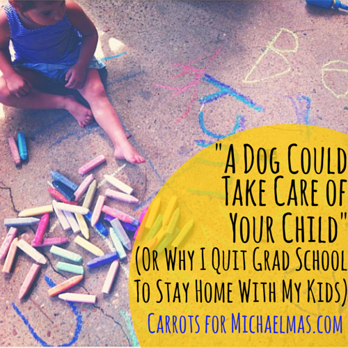 """A Dog Could Take Care of Your Child"" Or Why I Quit Grad School to Stay Home with My Kids"