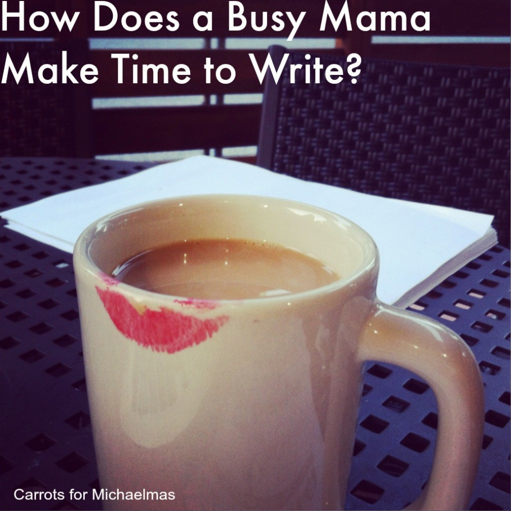How Does a Busy Mama Make Time to Write (For the Love of Blogging Series at Carrots for Michaelmas)