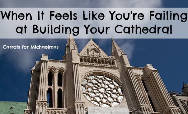 When It Feels Like You're Failing at Building Your Cathedral