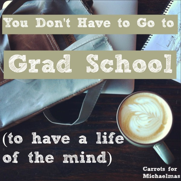 You Don't Have to Go to Grad School (to have a life of the mind) via Carrots for Michaelmas
