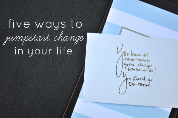 5 Ways to Jumpstart Change In Your Life