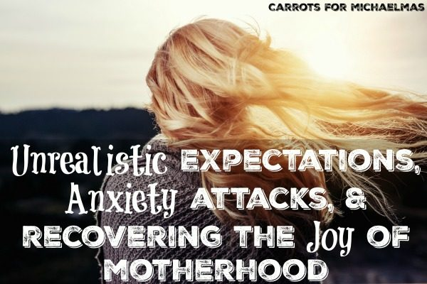 Unrealistic Expectations, Anxiety Attacks, and Rediscovering the Joy of Motherhood